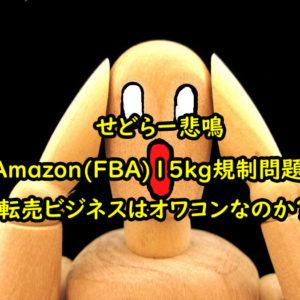 【せどらー悲鳴】Amazon(FBA)15kg規制問題!転売ビジネスはオワコンなのか?